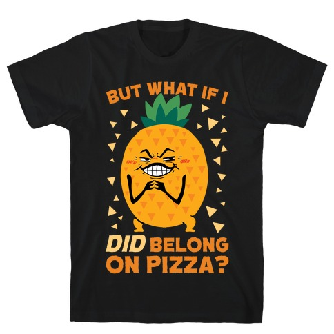 But What If I DID Belong On Pizza? T-Shirt