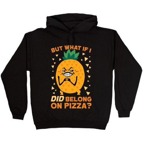 But What If I DID Belong On Pizza? Hooded Sweatshirt