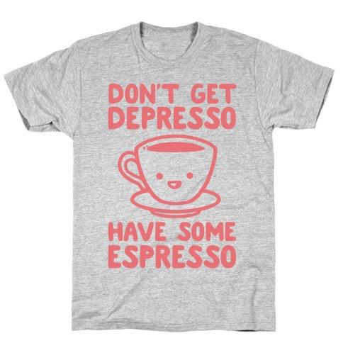 Don't Get Depresso Have Some Espresso T-Shirt