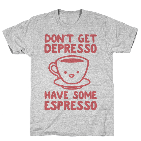 Don't Get Depresso Have Some Espresso Mens T-Shirt