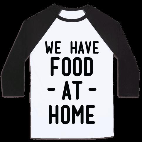 We Have Food at Home Baseball Tee