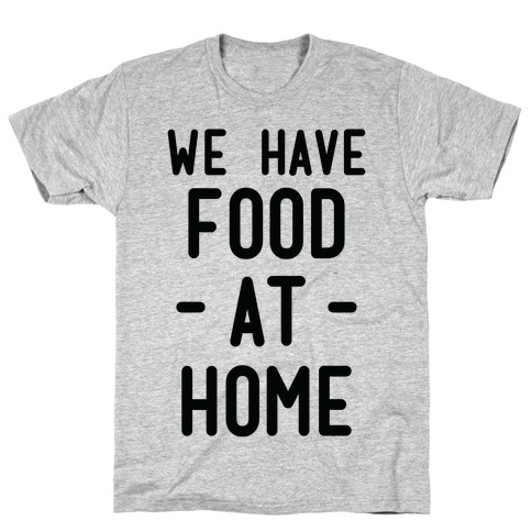 We Have Food at Home T-Shirt