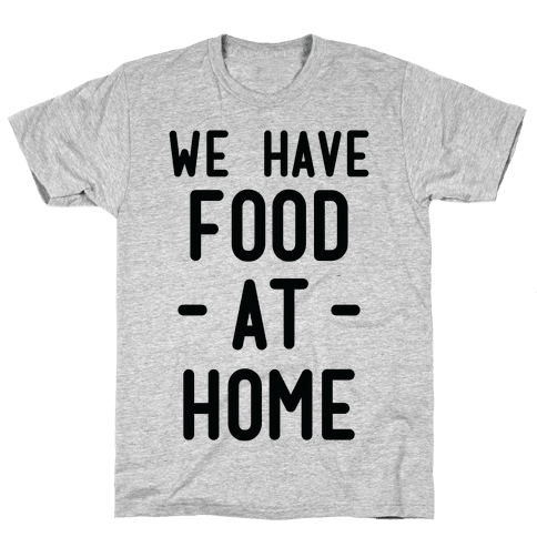 We Have Food at Home Mens T-Shirt