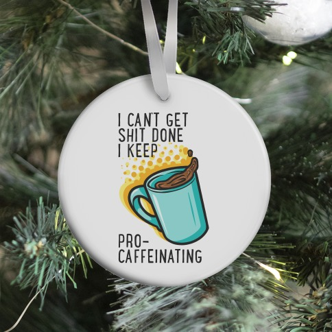 I Can't Get Shit Done I Keep Pro-Caffeinating Ornament