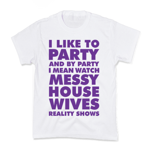 I Like To Party and By Party I Mean Watch Messy House Wives Reality Shows Kids T-Shirt