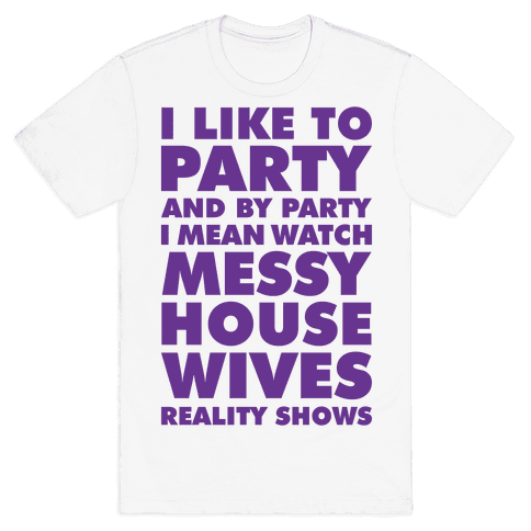 I Like To Party and By Party I Mean Watch Messy House Wives Reality Shows Mens/Unisex T-Shirt