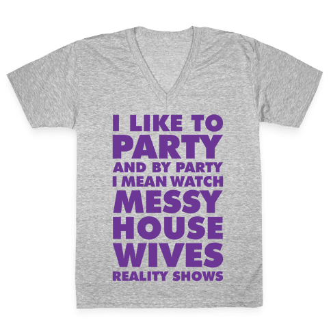 I Like To Party and By Party I Mean Watch Messy House Wives Reality Shows V-Neck Tee Shirt