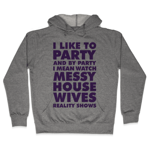 I Like To Party and By Party I Mean Watch Messy House Wives Reality Shows Hooded Sweatshirt