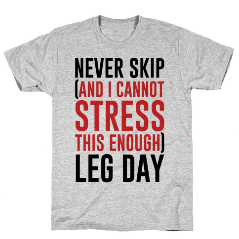 Never Skip and I Cannot Stress This Enough Leg Day Mens/Unisex T-Shirt