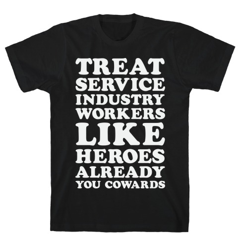 Treat Service Industry Workers Like Heroes Already You Cowards T-Shirt