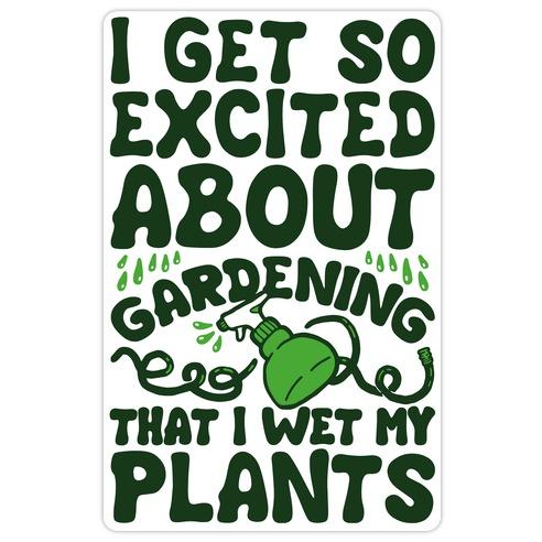 I Get So Excited About Gardening I Wet My Plants Die Cut Sticker