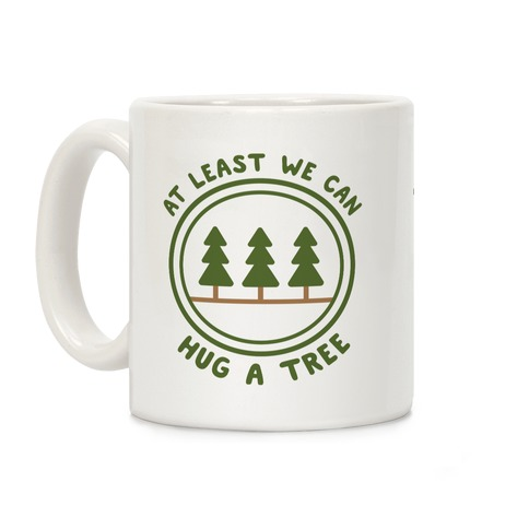 At Least We Can Hug A Tree Coffee Mug