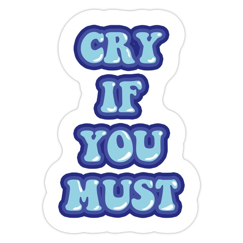 Cry If You Must Die Cut Sticker