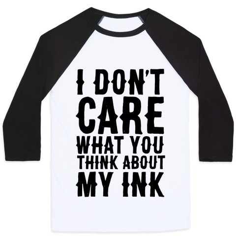 I Don't Care What You Think About My Ink Baseball Tee