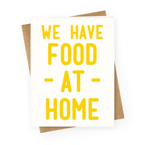 We Have Food at Home Greeting Card