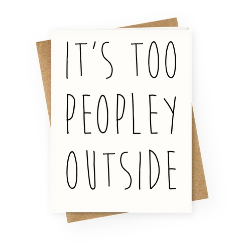 It's Too Peopley Out Greeting Card