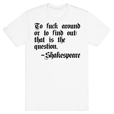To F*** Around Or To Find Out: That Is The Question - Shakespeare Mens/Unisex T-Shirt