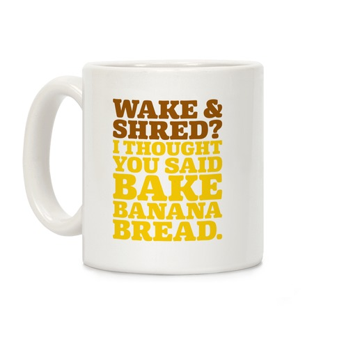 Wake and Shred I Thought You Said Bake Banana Bread Coffee Mug