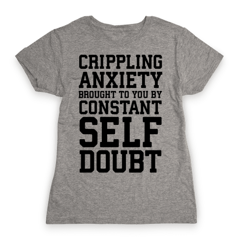 Crippling Anxiety, Brought To You By Constant Self-Doubt Womens T-Shirt