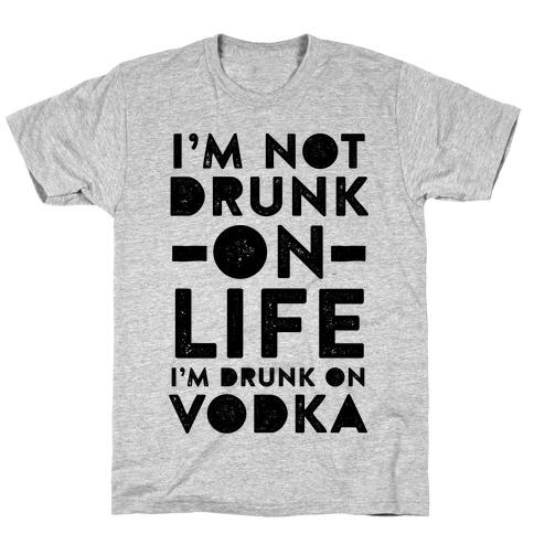I'm Not Drunk On Life I'm Drunk On Vodka T-Shirt
