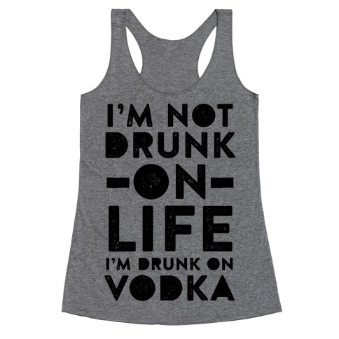 I'm Not Drunk On Life I'm Drunk On Vodka Racerback Tank Top