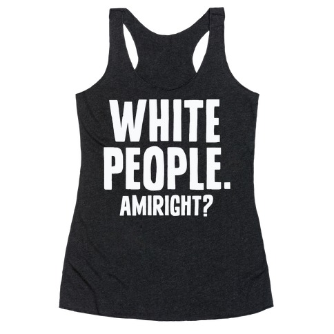 White People. Amiright? Racerback Tank Top