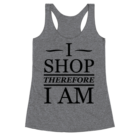 I Shop Therefore I Am Racerback Tank Top