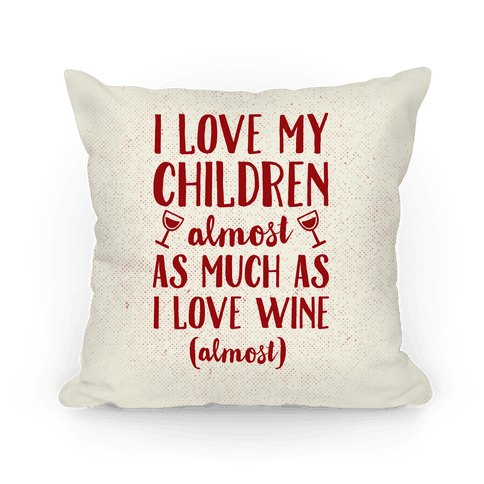 I Love My Children Almost As Much As I Love Wine (Almost) Pillow