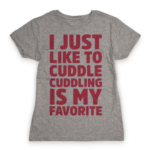 I Just Like To Cuddle Cuddling Is My Favorite Womens T-Shirt