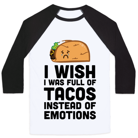 I Wish I Was Full Of Tacos Instead Of Emotions Baseball Tee
