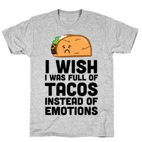 I Wish I Was Full Of Tacos Instead Of Emotions T-Shirt