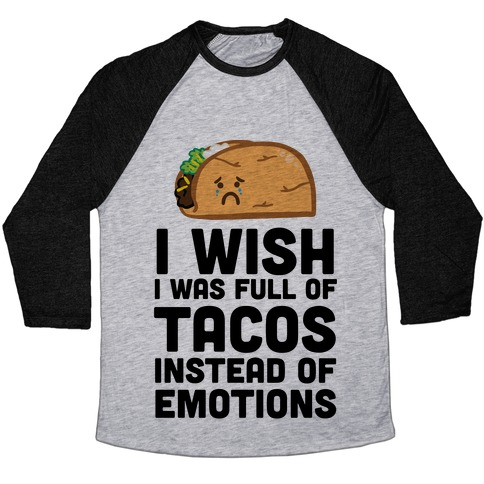 I Wish I Was Full Of Tacos Instead Of Emotions Baseball Tee