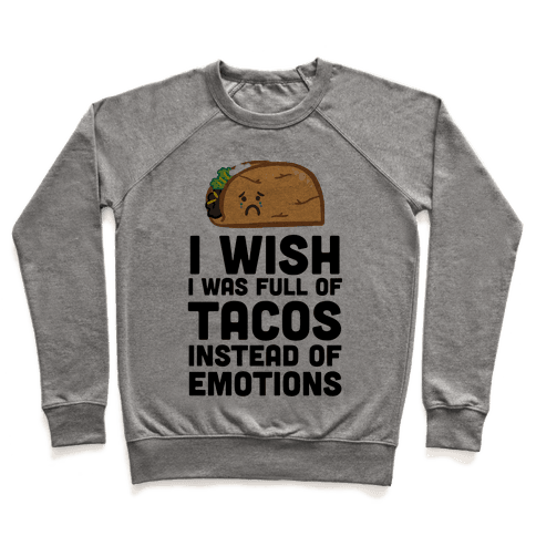 I Wish I Was Full Of Tacos Instead Of Emotions Pullover