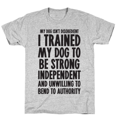 I Trained My Dog To Be Strong, Independent, and Unwilling T-Shirt