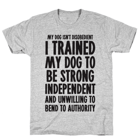 I Trained My Dog To Be Strong, Independent, and Unwilling Mens T-Shirt