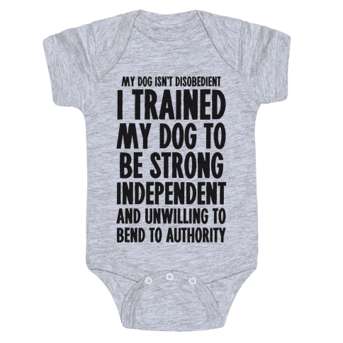 I Trained My Dog To Be Strong, Independent, and Unwilling Baby Onesy