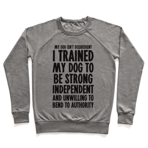 I Trained My Dog To Be Strong, Independent, and Unwilling Pullover