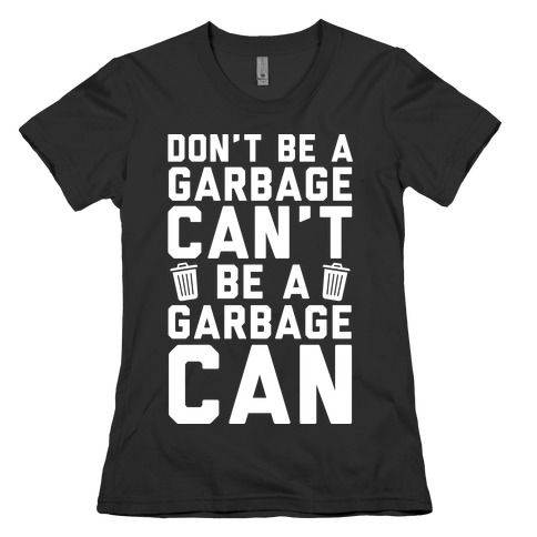 Don't Be A Garbage Can't Be A Garbage Can Womens T-Shirt