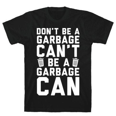 Don't Be A Garbage Can't Be A Garbage Can
