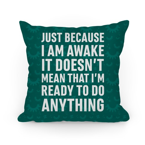 Just Because I'm Awake Doesn't Mean That I'm Ready To Do Anything Pillow