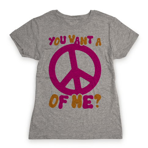 You Want A Peace Of Me? Womens T-Shirt