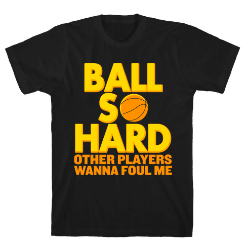 Ball So Hard Other Players Wanna Foul Me Mens T-Shirt