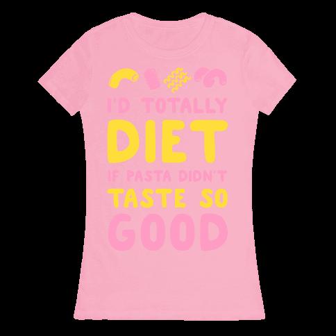 I'd Totally Diet if Pasta Didn't Taste so Good Womens T-Shirt