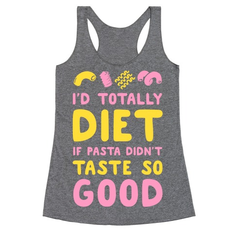I'd Totally Diet if Pasta Didn't Taste so Good Racerback Tank Top