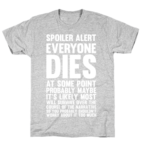 Spoiler Alert Everyone Dies at Some Point Probably Maybe Mens T-Shirt