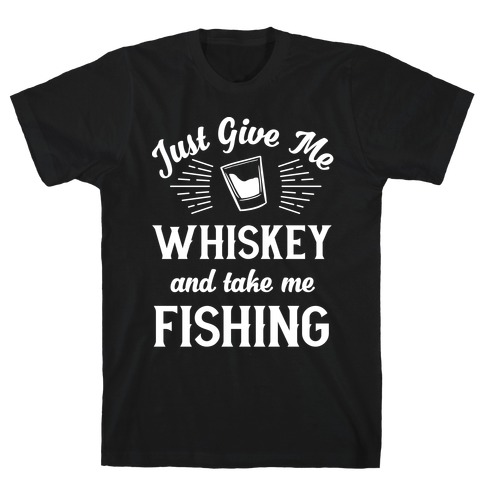Just Give Me Whiskey And Take Me Fishing Mens/Unisex T-Shirt