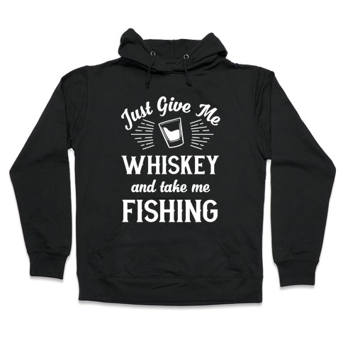 Just Give Me Whiskey And Take Me Fishing Hooded Sweatshirt