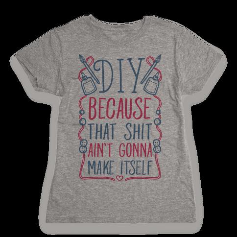 DIY: Because That Shit Ain't Gonna Make Itself Womens T-Shirt