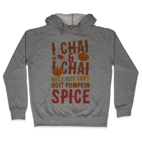 I Chai and I Chai But I Just Can't Quit Pumpkin Spice Hooded Sweatshirt