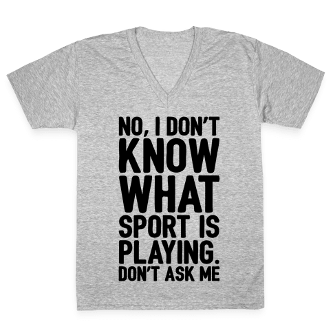 I Don't Know What Sport Is Playing V-Neck Tee Shirt